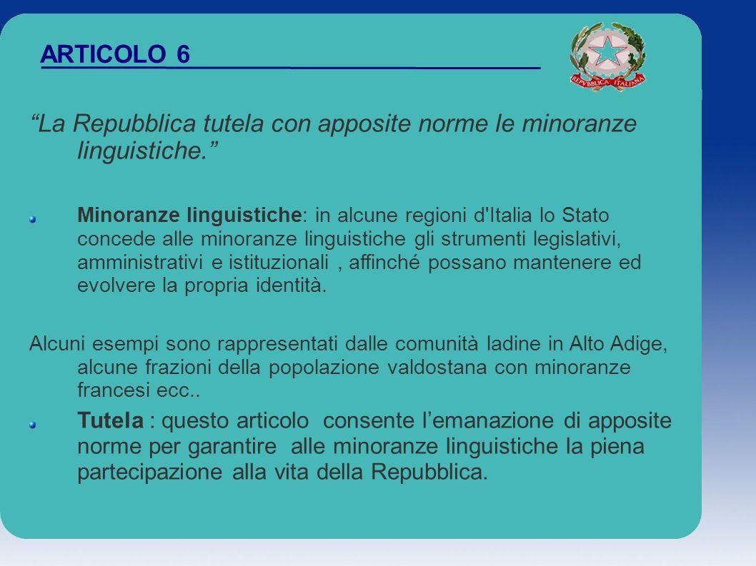 ARTICOLO 6 La Repubblica tutela con apposite norme le minoranze linguistiche. Minoranze linguistiche: in alcune regioni d'Italia lo Stato concede alle