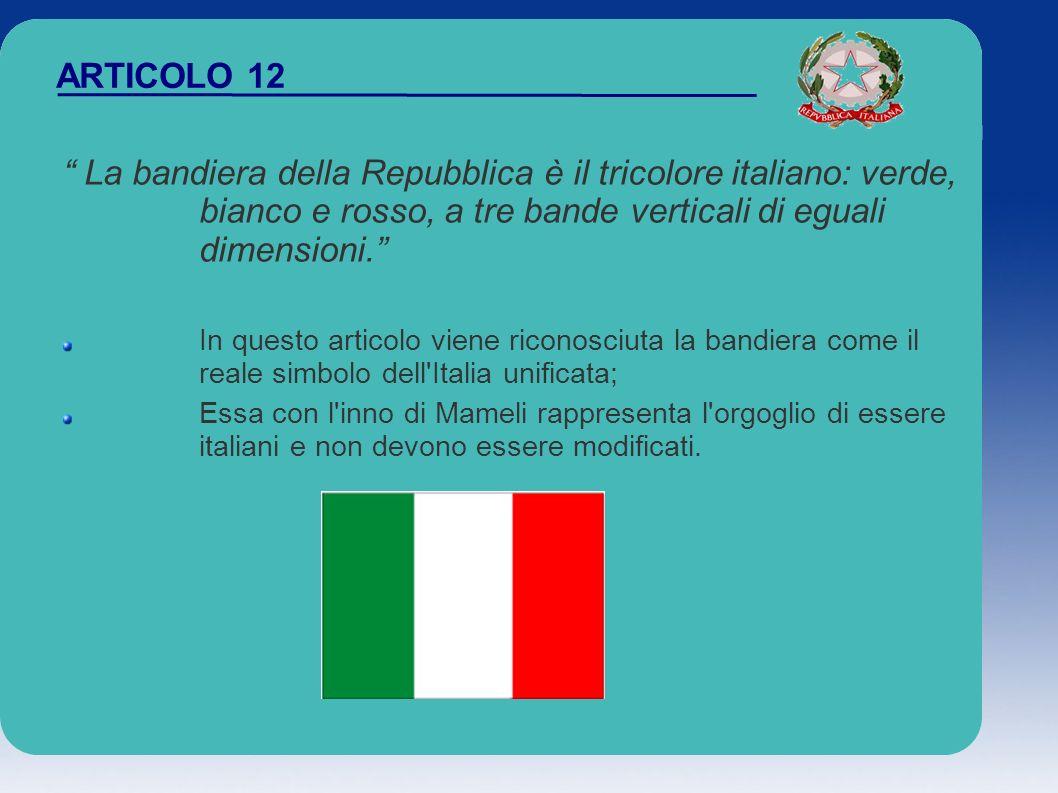 ARTICOLO 12 La bandiera della Repubblica è il tricolore italiano: verde, bianco e rosso, a tre bande verticali di eguali dimensioni. In questo articol