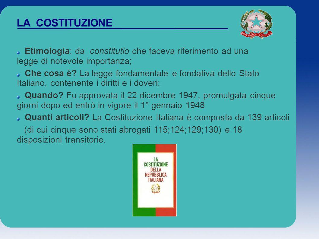 LA COSTITUZIONE Etimologia: da constitutio che faceva riferimento ad una legge di notevole importanza; Che cosa è? La legge fondamentale e fondativa d