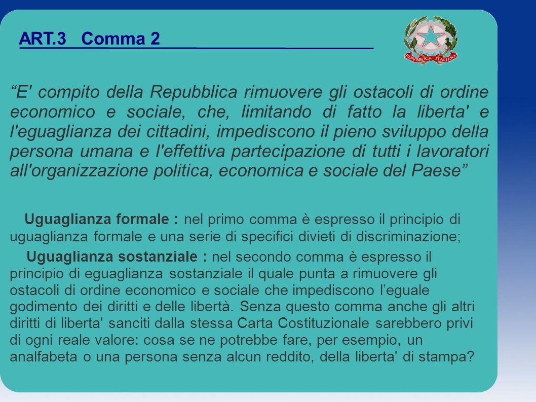 ART.3 Comma 2 E' compito della Repubblica rimuovere gli ostacoli di ordine economico e sociale, che, limitando di fatto la liberta' e l'eguaglianza de