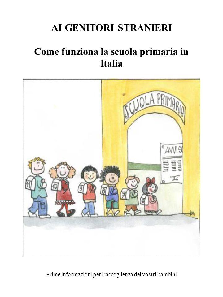 AI GENITORI STRANIERI Come funziona la scuola primaria in Italia Prime informazioni per laccoglienza dei vostri bambini
