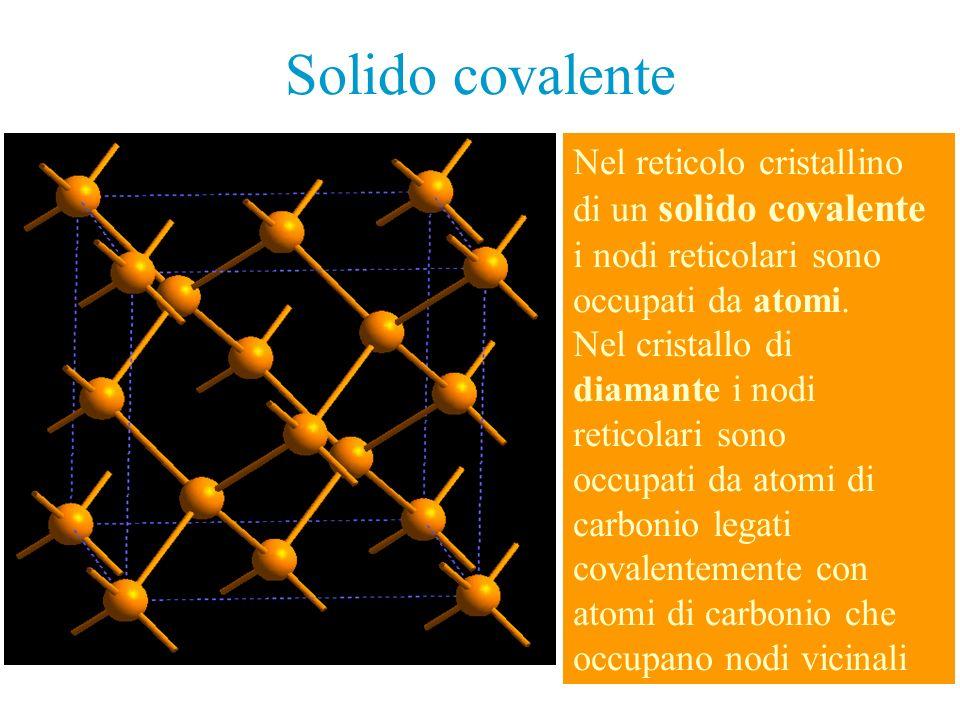Solido covalente Nel reticolo cristallino di un solido covalente i nodi reticolari sono occupati da atomi. Nel cristallo di diamante i nodi reticolari