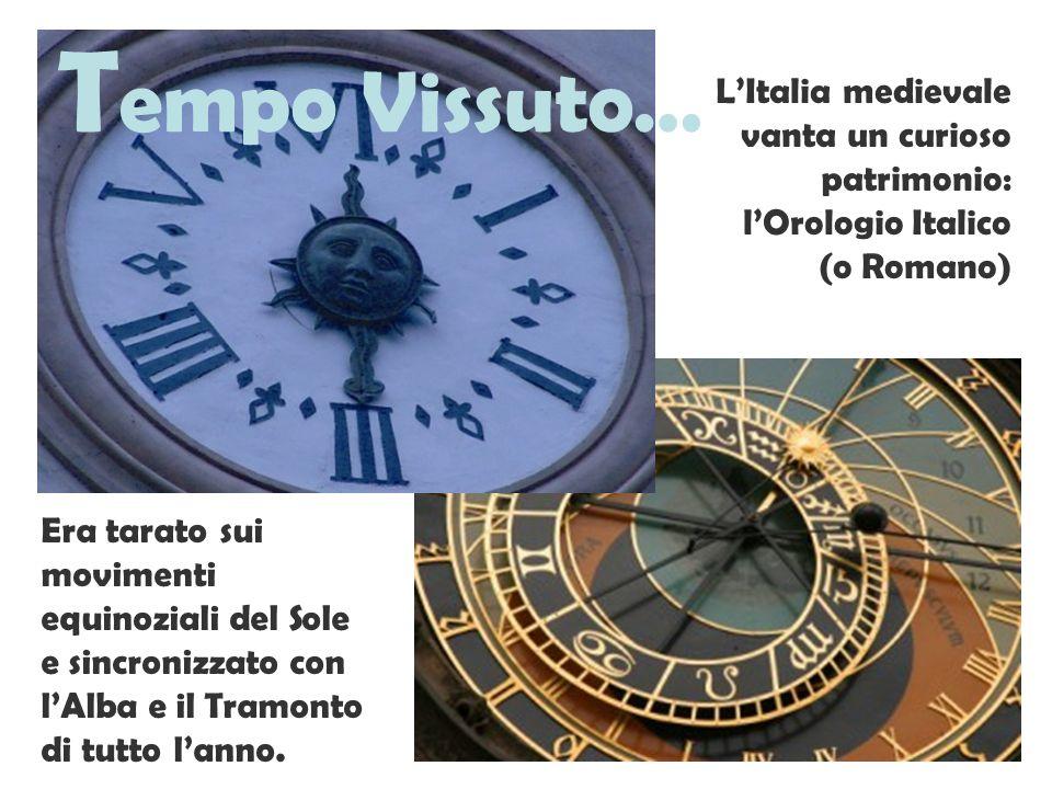 T empo Vissuto… LItalia medievale vanta un curioso patrimonio: lOrologio Italico (o Romano) Era tarato sui movimenti equinoziali del Sole e sincronizz