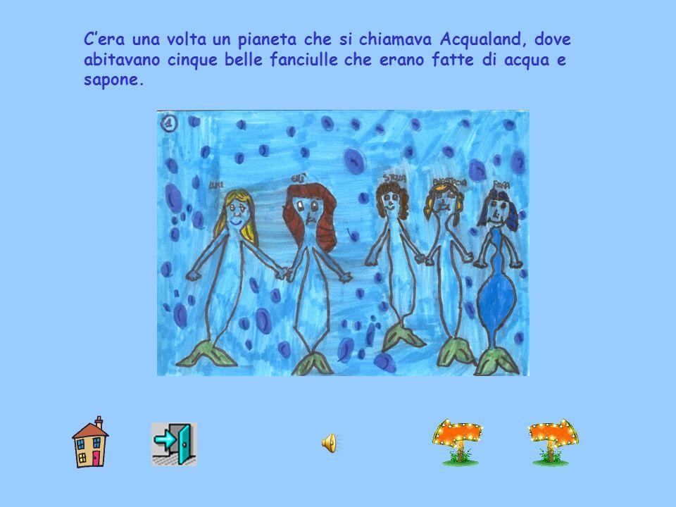 Cera una volta un pianeta che si chiamava Acqualand, dove abitavano cinque belle fanciulle che erano fatte di acqua e sapone.