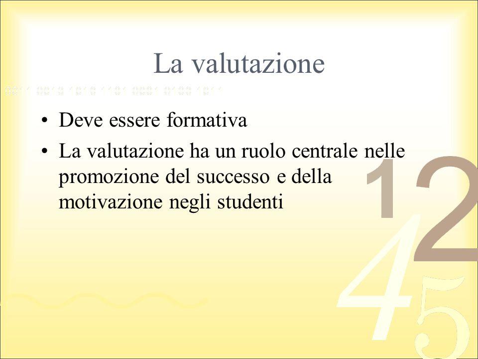 La valutazione Deve essere formativa La valutazione ha un ruolo centrale nelle promozione del successo e della motivazione negli studenti