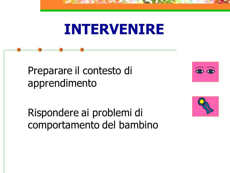 INTERVENIRE Preparare il contesto di apprendimento Rispondere ai problemi di comportamento del bambino