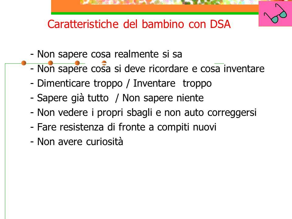 Caratteristiche del processo di apprendimento dei bambini con D.S.A Non Caratteristiche del bambino con DSA 1.- Non sapere cosa realmente si sa 2.- No