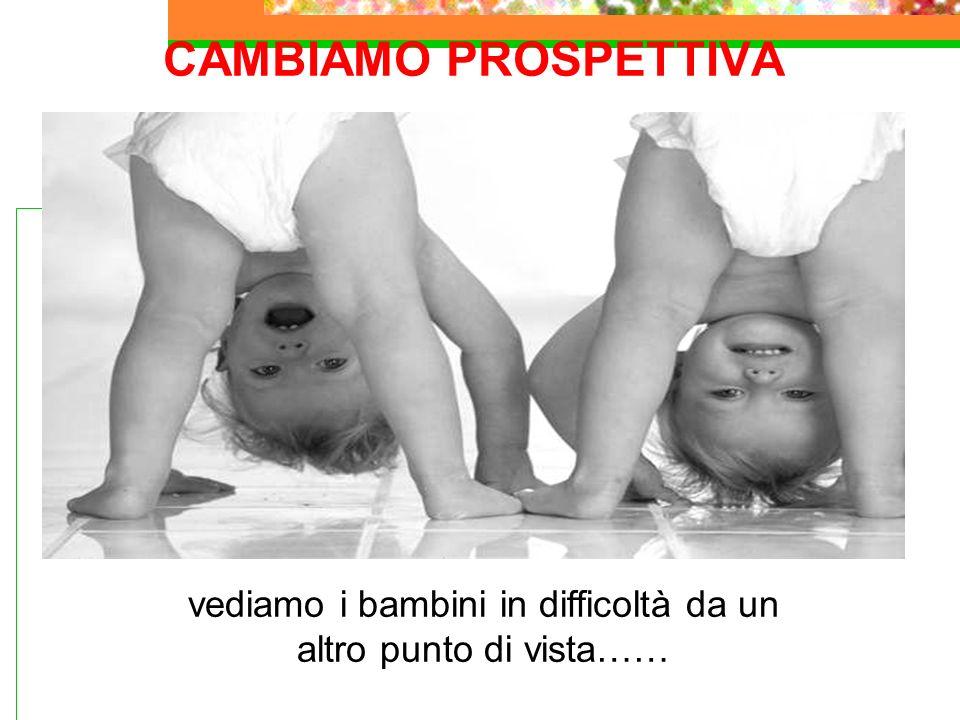 CAMBIAMO PROSPETTIVA vediamo i bambini in difficoltà da un altro punto di vista……