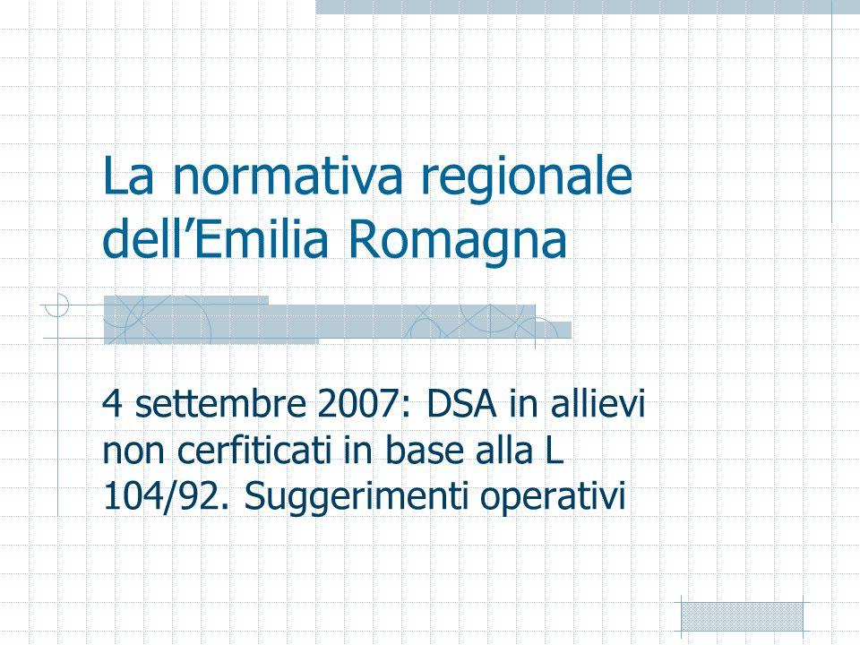 La normativa regionale dellEmilia Romagna 4 settembre 2007: DSA in allievi non cerfiticati in base alla L 104/92. Suggerimenti operativi