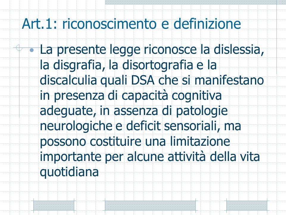 Art.1: riconoscimento e definizione La presente legge riconosce la dislessia, la disgrafia, la disortografia e la discalculia quali DSA che si manifes