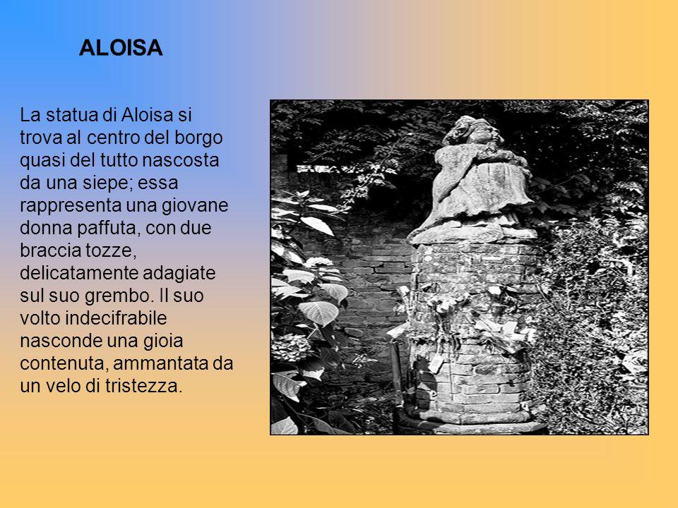 La statua di Aloisa si trova al centro del borgo quasi del tutto nascosta da una siepe; essa rappresenta una giovane donna paffuta, con due braccia to