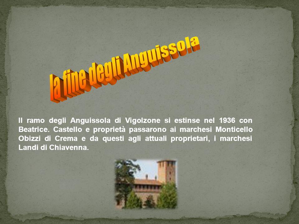 Il ramo degli Anguissola di Vigolzone si estinse nel 1936 con Beatrice. Castello e proprietà passarono ai marchesi Monticello Obizzi di Crema e da que