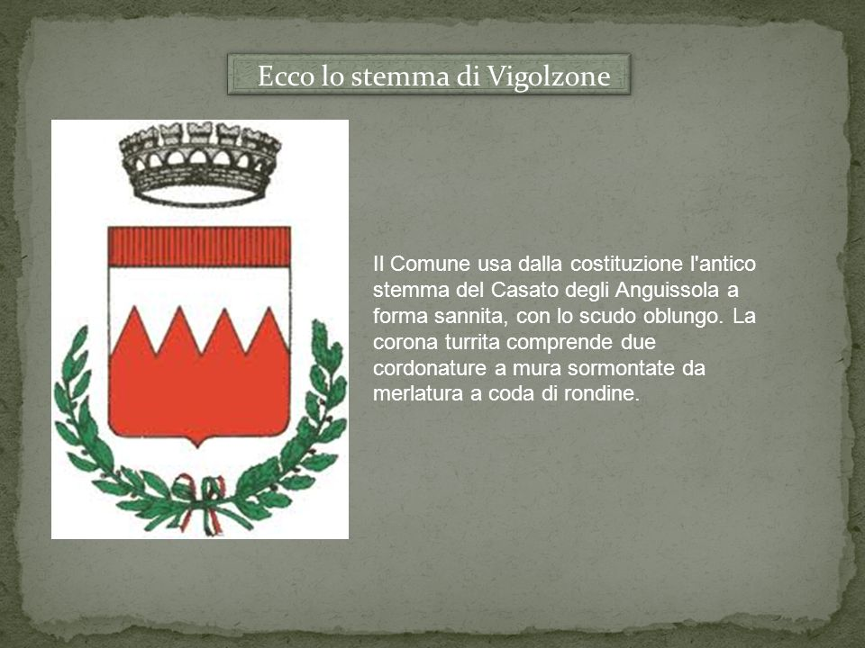 Ecco lo stemma di Vigolzone Il Comune usa dalla costituzione l'antico stemma del Casato degli Anguissola a forma sannita, con lo scudo oblungo. La cor