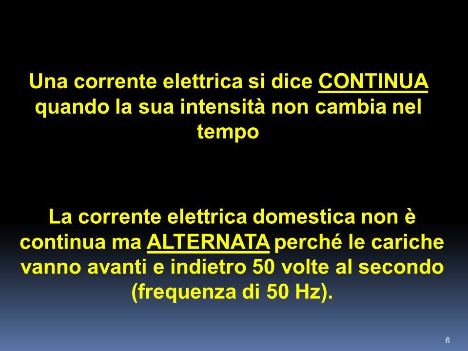 6 Una corrente elettrica si dice CONTINUA quando la sua intensità non cambia nel tempo La corrente elettrica domestica non è continua ma ALTERNATA per