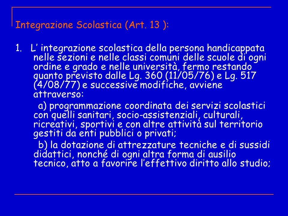 Integrazione Scolastica (Art. 13 ): 1. L integrazione scolastica della persona handicappata nelle sezioni e nelle classi comuni delle scuole di ogni o