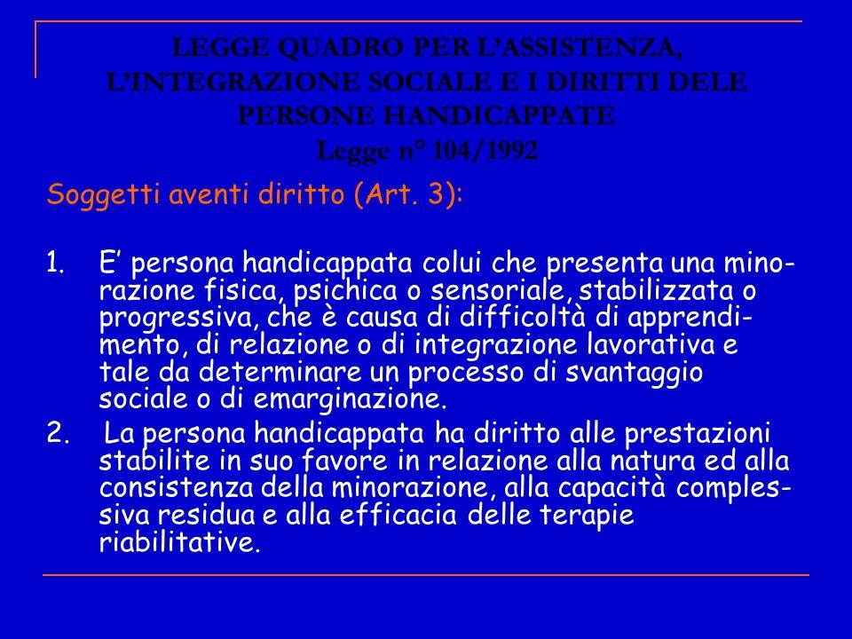 LEGGE QUADRO PER LASSISTENZA, LINTEGRAZIONE SOCIALE E I DIRITTI DELE PERSONE HANDICAPPATE Legge n° 104/1992 Soggetti aventi diritto (Art. 3): 1. E per