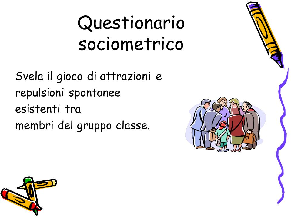 Questionario sociometrico Svela il gioco di attrazioni e repulsioni spontanee esistenti tra membri del gruppo classe.