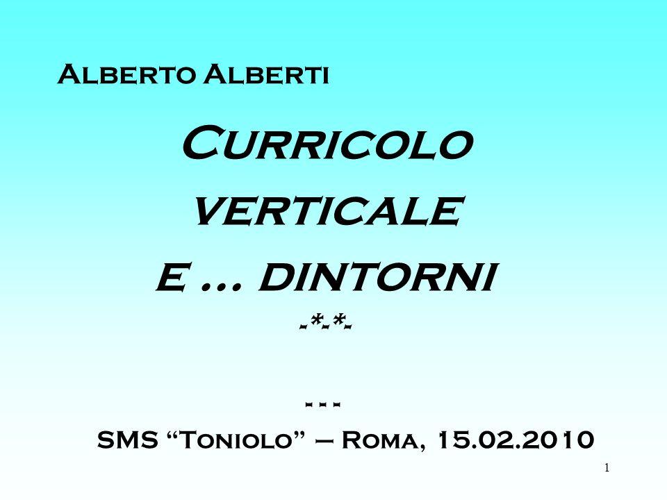 1 Alberto Alberti Curricolo verticale e … dintorni -*-*- - - - SMS Toniolo – Roma, 15.02.2010