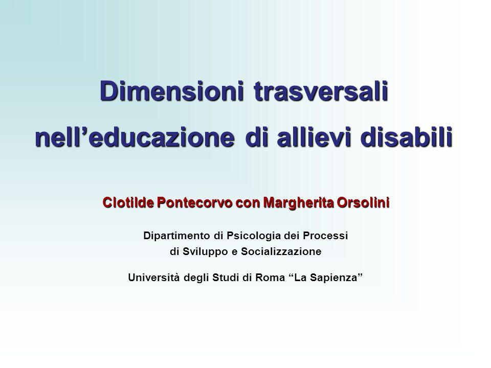 Dimensioni trasversali nelleducazione di allievi disabili Clotilde Pontecorvo con Margherita Orsolini Dipartimento di Psicologia dei Processi di Sviluppo e Socializzazione Università degli Studi di Roma La Sapienza