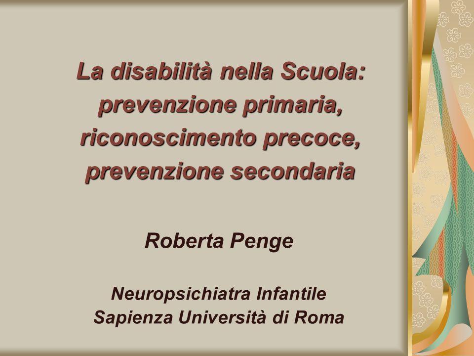 La disabilità nella Scuola: prevenzione primaria, riconoscimento precoce, prevenzione secondaria Roberta Penge Neuropsichiatra Infantile Sapienza Univ