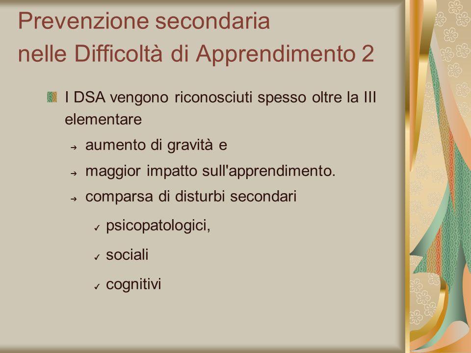 Prevenzione secondaria nelle Difficoltà di Apprendimento 2 I DSA vengono riconosciuti spesso oltre la III elementare aumento di gravità e maggior impa