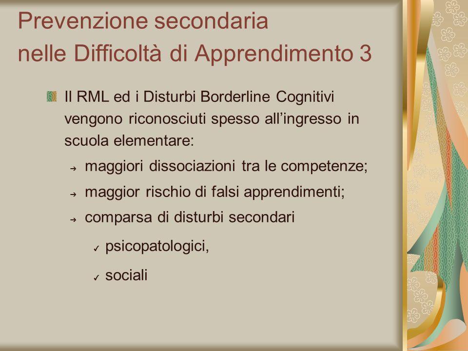 Prevenzione secondaria nelle Difficoltà di Apprendimento 3 Il RML ed i Disturbi Borderline Cognitivi vengono riconosciuti spesso allingresso in scuola