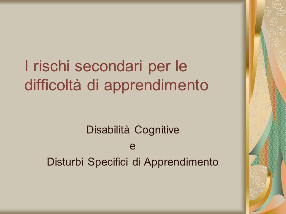 I rischi secondari per le difficoltà di apprendimento Disabilità Cognitive e Disturbi Specifici di Apprendimento
