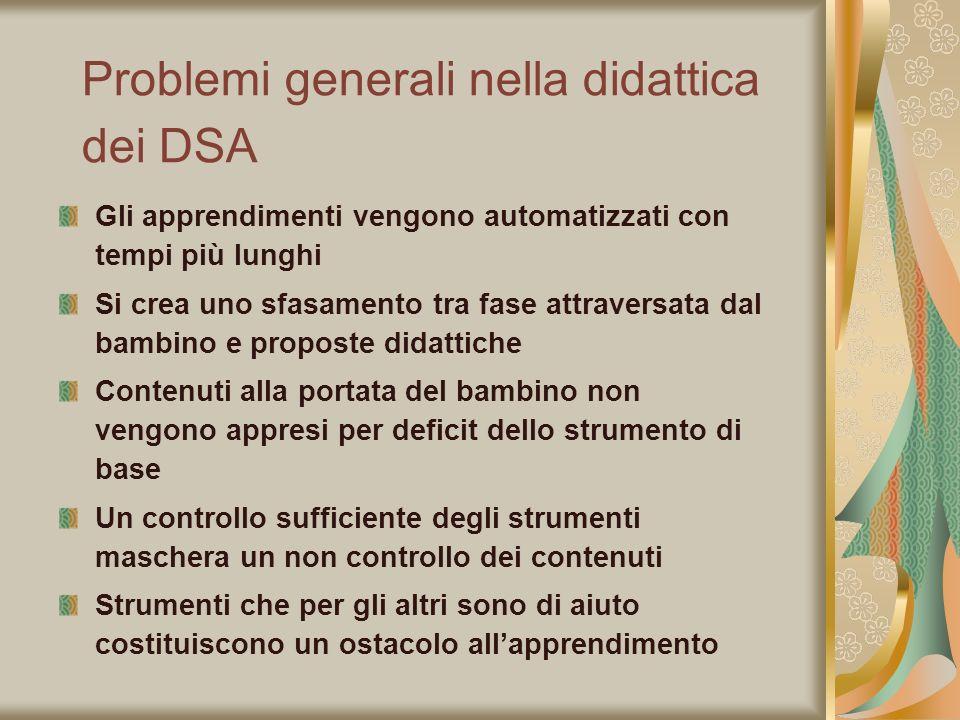 Problemi generali nella didattica dei DSA Gli apprendimenti vengono automatizzati con tempi più lunghi Si crea uno sfasamento tra fase attraversata da