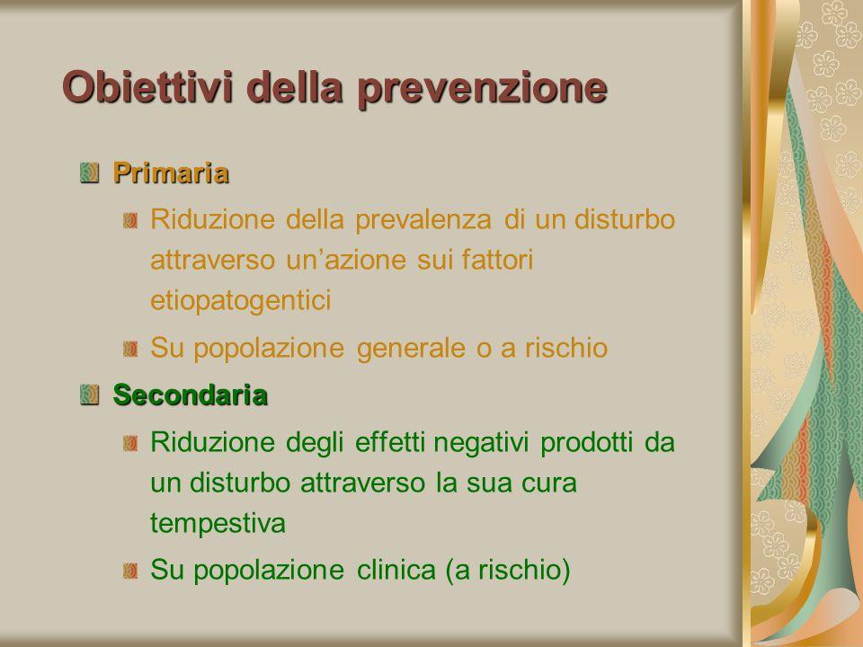 Obiettivi della prevenzione Primaria Riduzione della prevalenza di un disturbo attraverso unazione sui fattori etiopatogentici Su popolazione generale