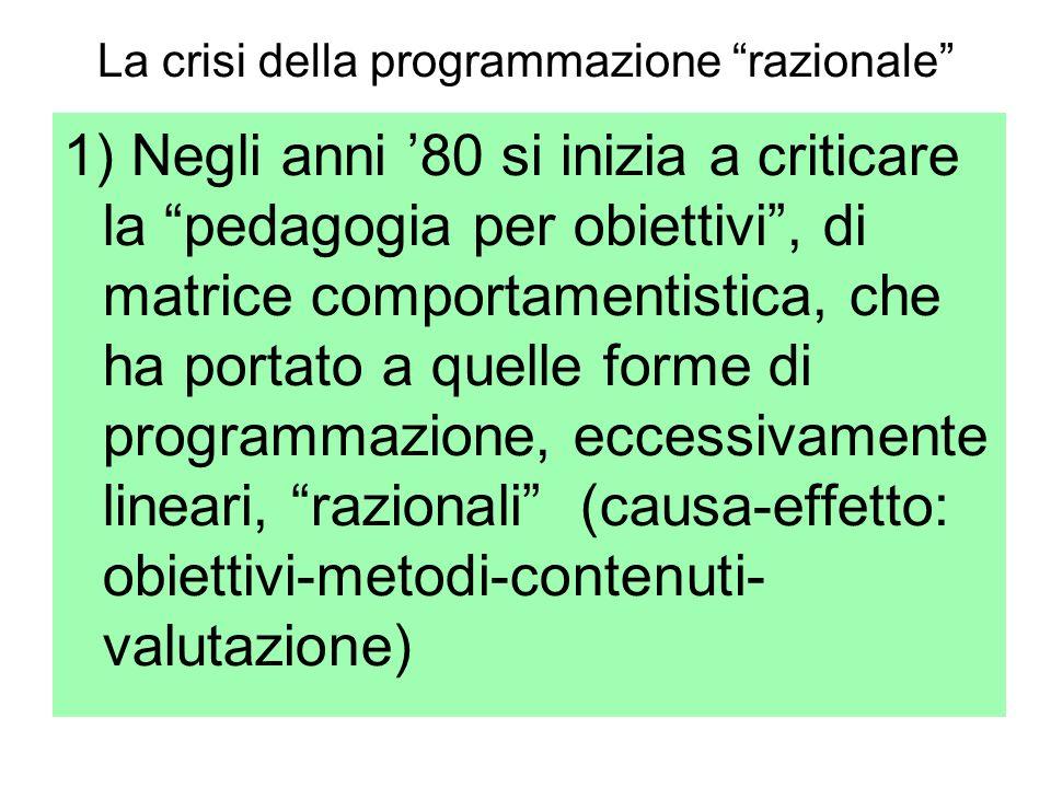 La crisi della programmazione razionale 1) Negli anni 80 si inizia a criticare la pedagogia per obiettivi, di matrice comportamentistica, che ha porta
