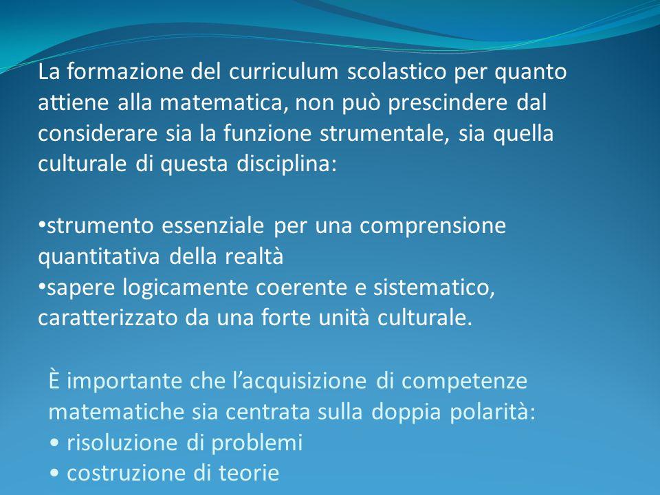 La formazione del curriculum scolastico per quanto attiene alla matematica, non può prescindere dal considerare sia la funzione strumentale, sia quell