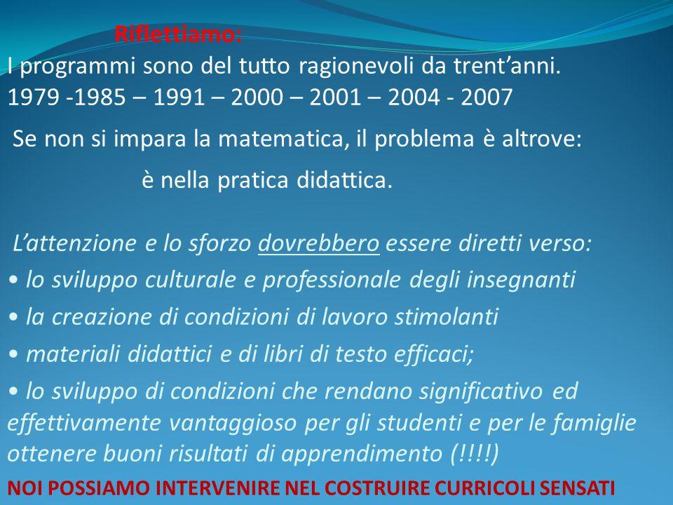 Riflettiamo: I programmi sono del tutto ragionevoli da trentanni. 1979 -1985 – 1991 – 2000 – 2001 – 2004 - 2007 Se non si impara la matematica, il pro