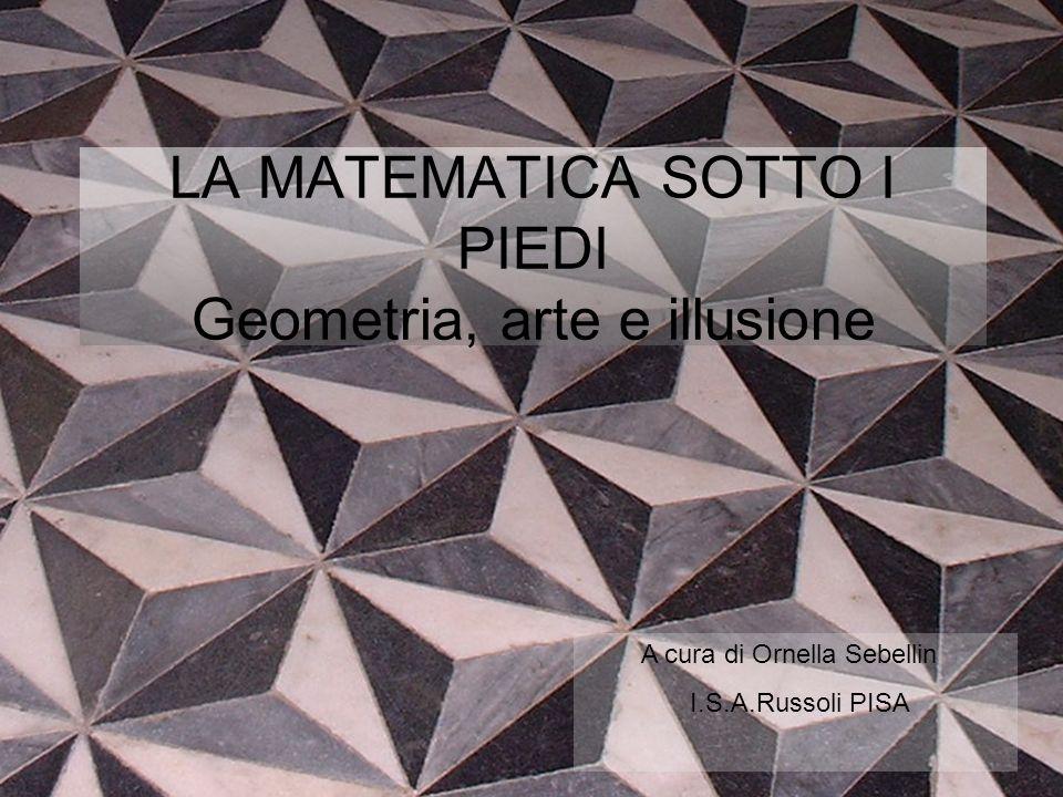 A cura di Ornella Sebellin I.S.A.Russoli PISA LA MATEMATICA SOTTO I PIEDI Geometria, arte e illusione
