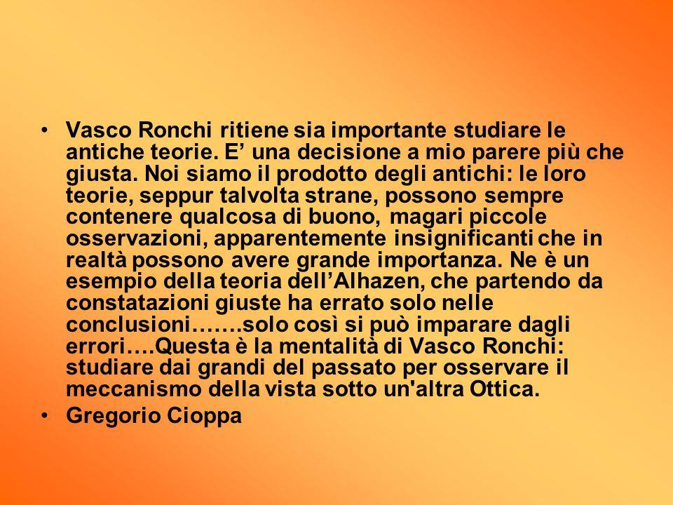 Vasco Ronchi ritiene sia importante studiare le antiche teorie. E una decisione a mio parere più che giusta. Noi siamo il prodotto degli antichi: le l
