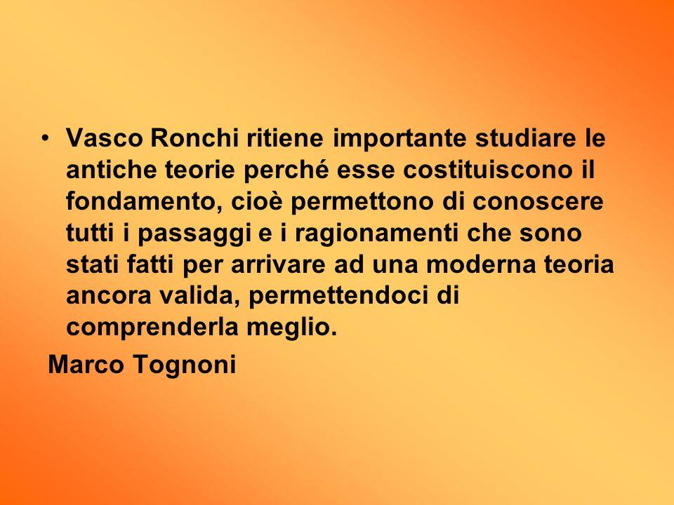 Vasco Ronchi ritiene importante studiare le antiche teorie perché esse costituiscono il fondamento, cioè permettono di conoscere tutti i passaggi e i