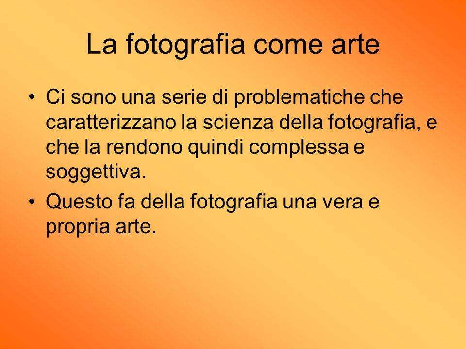 La fotografia come arte Ci sono una serie di problematiche che caratterizzano la scienza della fotografia, e che la rendono quindi complessa e soggett