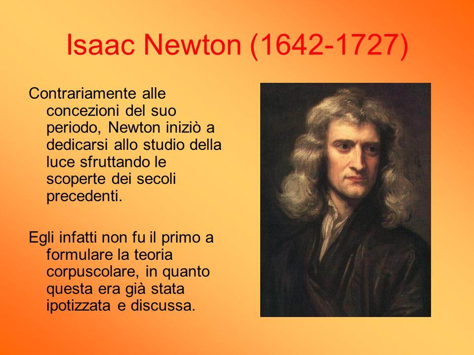 Isaac Newton (1642-1727) Contrariamente alle concezioni del suo periodo, Newton iniziò a dedicarsi allo studio della luce sfruttando le scoperte dei s