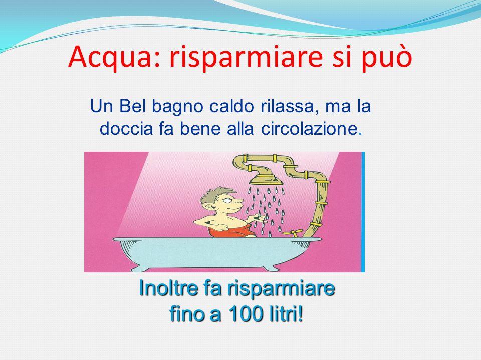 Acqua: risparmiare si può Un Bel bagno caldo rilassa, ma la doccia fa bene alla circolazione. Inoltre fa risparmiare fino a 100 litri!