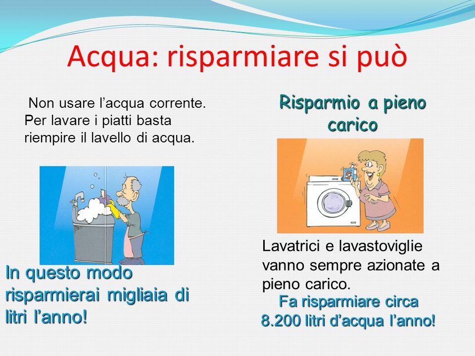 Acqua: risparmiare si può Non usare lacqua corrente. Per lavare i piatti basta riempire il lavello di acqua. Lavatrici e lavastoviglie vanno sempre az