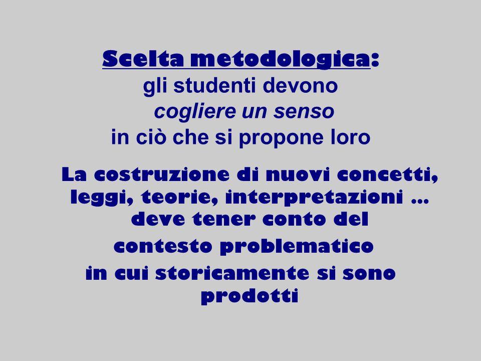Scelta metodologica: gli studenti devono cogliere un senso in ciò che si propone loro La costruzione di nuovi concetti, leggi, teorie, interpretazioni
