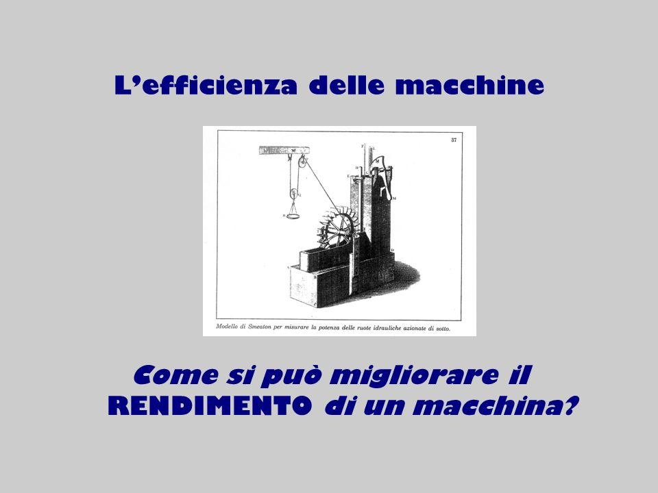 Lefficienza delle macchine Come si può migliorare il RENDIMENTO di un macchina?