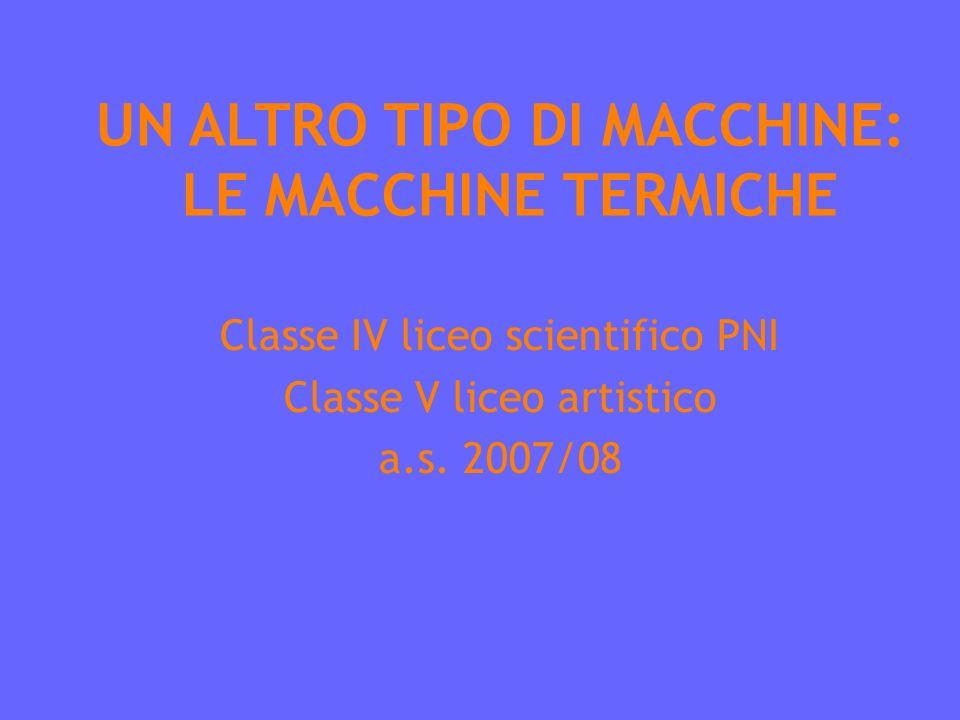 UN ALTRO TIPO DI MACCHINE: LE MACCHINE TERMICHE Classe IV liceo scientifico PNI Classe V liceo artistico a.s.