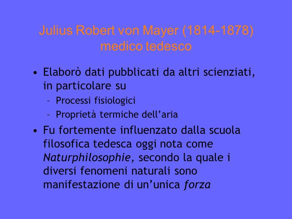 Julius Robert von Mayer (1814-1878) medico tedesco Elaborò dati pubblicati da altri scienziati, in particolare su –Processi fisiologici –Proprietà termiche dellaria Fu fortemente influenzato dalla scuola filosofica tedesca oggi nota come Naturphilosophie, secondo la quale i diversi fenomeni naturali sono manifestazione di ununica forza