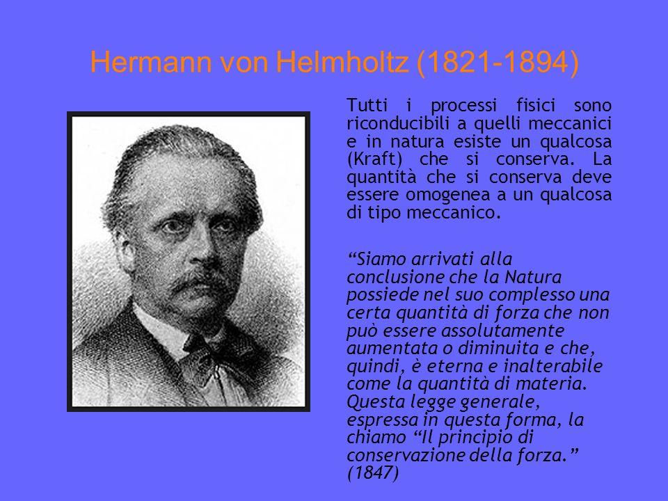 Hermann von Helmholtz (1821-1894) Tutti i processi fisici sono riconducibili a quelli meccanici e in natura esiste un qualcosa (Kraft) che si conserva.