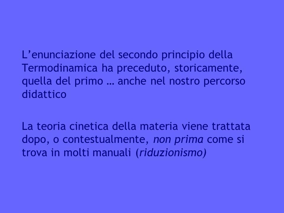 Lenunciazione del secondo principio della Termodinamica ha preceduto, storicamente, quella del primo … anche nel nostro percorso didattico La teoria cinetica della materia viene trattata dopo, o contestualmente, non prima come si trova in molti manuali (riduzionismo)