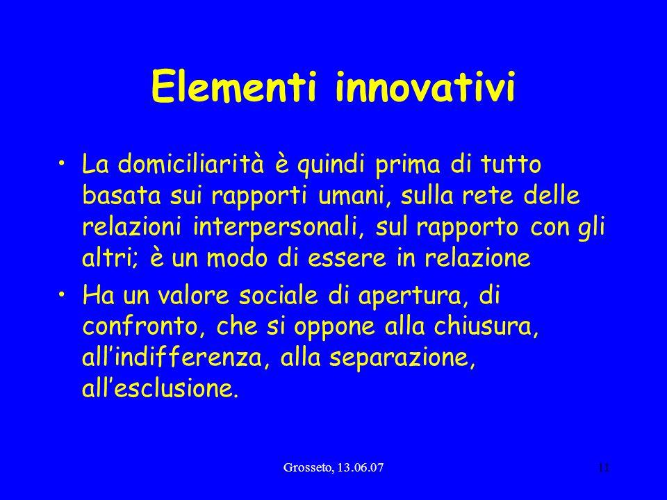 Grosseto, 13.06.0711 Elementi innovativi La domiciliarità è quindi prima di tutto basata sui rapporti umani, sulla rete delle relazioni interpersonali