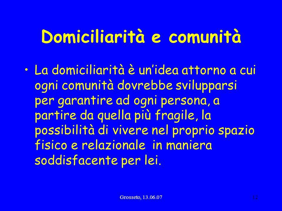 Grosseto, 13.06.0712 Domiciliarità e comunità La domiciliarità è unidea attorno a cui ogni comunità dovrebbe svilupparsi per garantire ad ogni persona