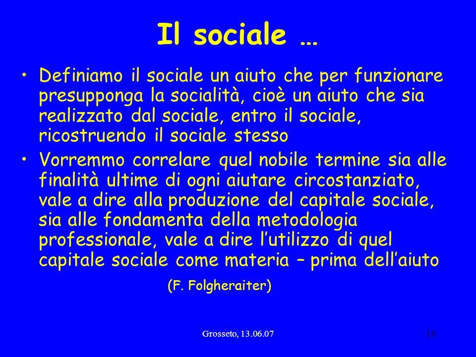 Grosseto, 13.06.0718 Il sociale … Definiamo il sociale un aiuto che per funzionare presupponga la socialità, cioè un aiuto che sia realizzato dal soci