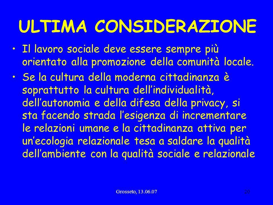 Grosseto, 13.06.0720 ULTIMA CONSIDERAZIONE Il lavoro sociale deve essere sempre più orientato alla promozione della comunità locale. Se la cultura del