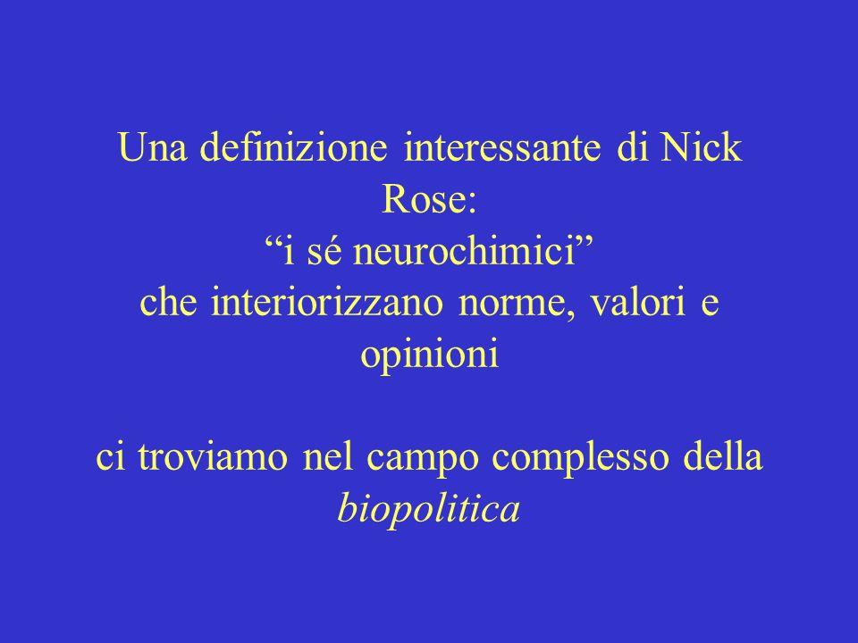 Una definizione interessante di Nick Rose: i sé neurochimici che interiorizzano norme, valori e opinioni ci troviamo nel campo complesso della biopolitica